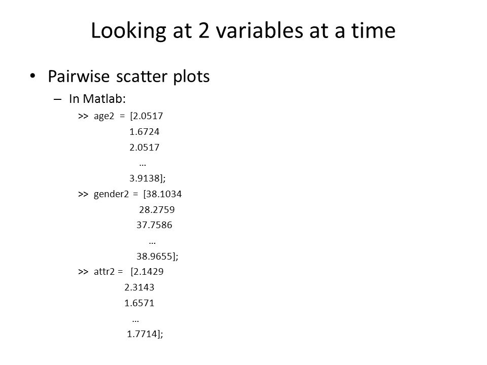 Looking at 2 variables at a time Pairwise scatter plots – In Matlab: >> age2 = [2.0517 1.6724 2.0517 … 3.9138]; >> gender2 = [38.1034 28.2759 37.7586 … 38.9655]; >> attr2 = [2.1429 2.3143 1.6571 … 1.7714];