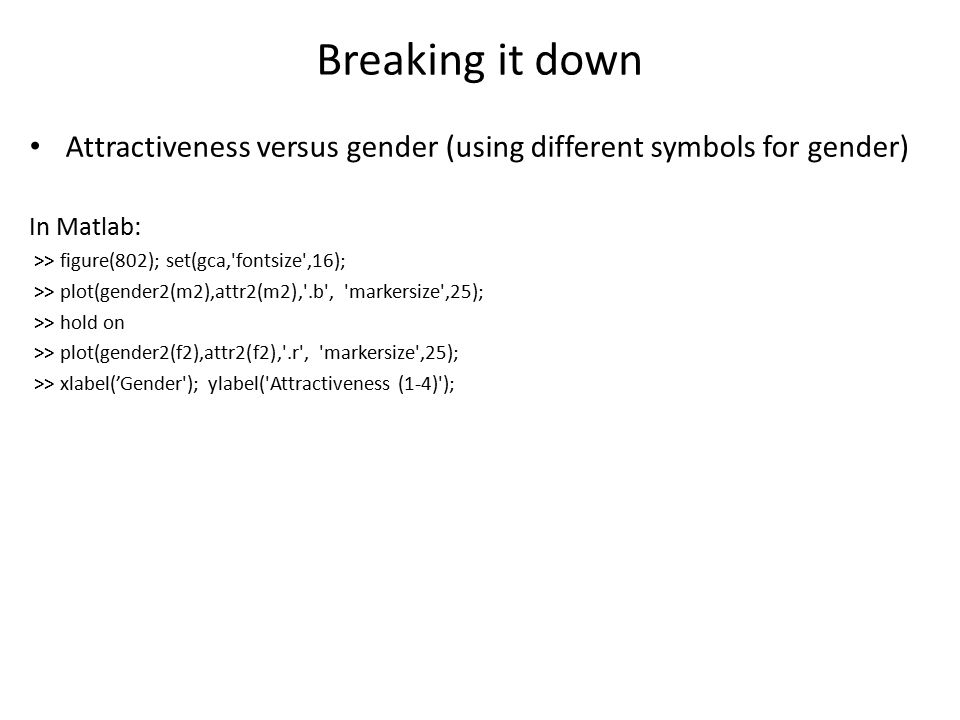 Breaking it down Attractiveness versus gender (using different symbols for gender) In Matlab: >> figure(802); set(gca, fontsize ,16); >> plot(gender2(m2),attr2(m2), .b , markersize ,25); >> hold on >> plot(gender2(f2),attr2(f2), .r , markersize ,25); >> xlabel('Gender ); ylabel( Attractiveness (1-4) );