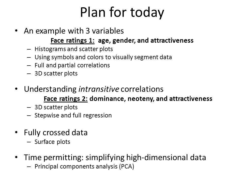 Plan for today An example with 3 variables Face ratings 1: age, gender, and attractiveness – Histograms and scatter plots – Using symbols and colors to visually segment data – Full and partial correlations – 3D scatter plots Understanding intransitive correlations Face ratings 2: dominance, neoteny, and attractiveness – 3D scatter plots – Stepwise and full regression Fully crossed data – Surface plots Time permitting: simplifying high-dimensional data – Principal components analysis (PCA)
