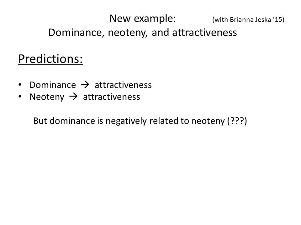 Predictions: Dominance  attractiveness Neoteny  attractiveness But dominance is negatively related to neoteny ( ) New example: Dominance, neoteny, and attractiveness (with Brianna Jeska '15)