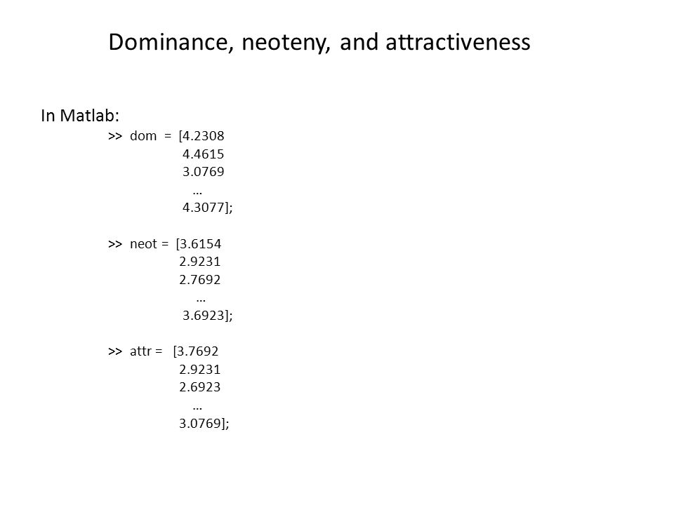 Dominance, neoteny, and attractiveness In Matlab: >> dom = [4.2308 4.4615 3.0769 … 4.3077]; >> neot = [3.6154 2.9231 2.7692 … 3.6923]; >> attr = [3.7692 2.9231 2.6923 … 3.0769];