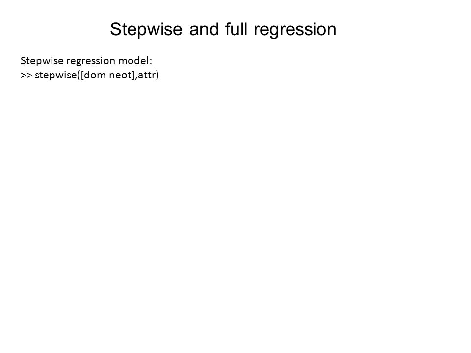 Stepwise and full regression Stepwise regression model: >> stepwise([dom neot],attr)