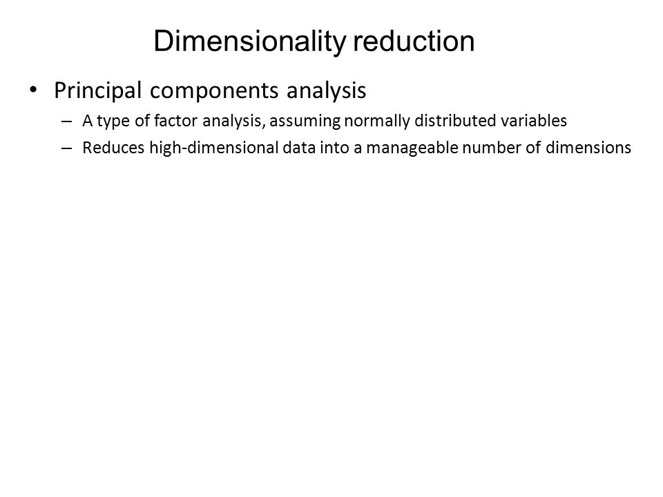 Dimensionality reduction Principal components analysis – A type of factor analysis, assuming normally distributed variables – Reduces high-dimensional data into a manageable number of dimensions