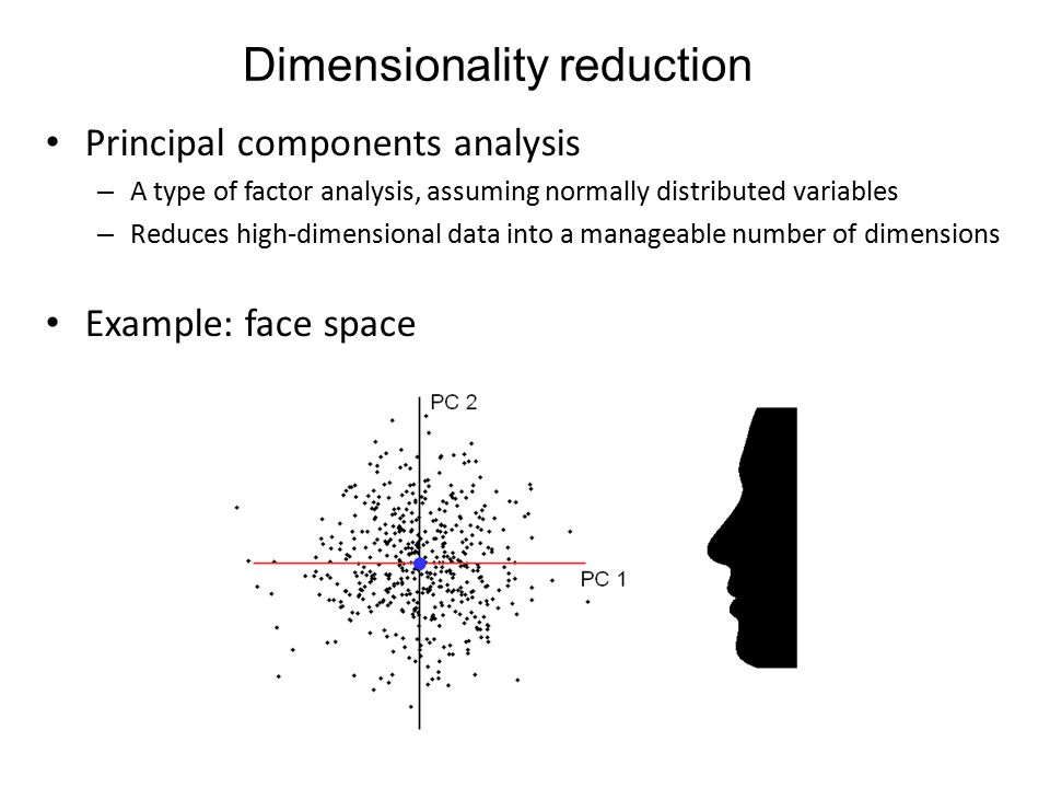 Dimensionality reduction Principal components analysis – A type of factor analysis, assuming normally distributed variables – Reduces high-dimensional data into a manageable number of dimensions Example: face space