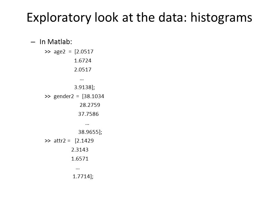 Exploratory look at the data: histograms – In Matlab: >> age2 = [2.0517 1.6724 2.0517 … 3.9138]; >> gender2 = [38.1034 28.2759 37.7586 … 38.9655]; >> attr2 = [2.1429 2.3143 1.6571 … 1.7714];
