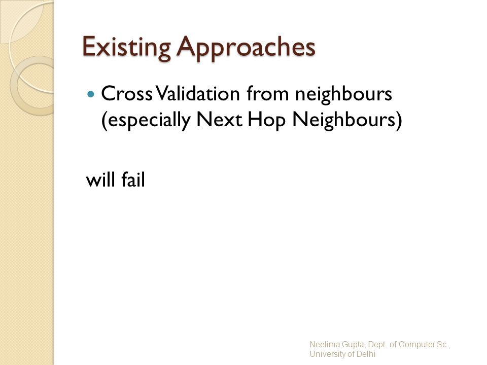 Existing Approaches Cross Validation from neighbours (especially Next Hop Neighbours) will fail Neelima Gupta, Dept. of Computer Sc., University of De