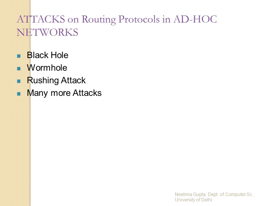Neelima Gupta, Dept. of Computer Sc., University of Delhi ATTACKS on Routing Protocols in AD-HOC NETWORKS Black Hole Wormhole Rushing Attack Many more