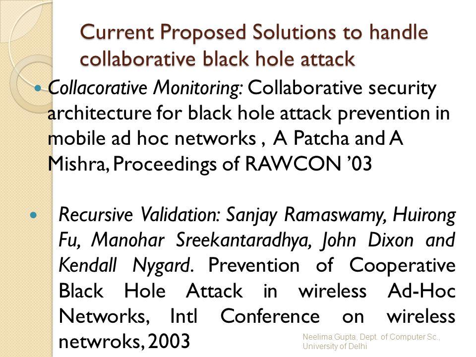 Neelima Gupta, Dept. of Computer Sc., University of Delhi Current Proposed Solutions to handle collaborative black hole attack Collacorative Monitorin