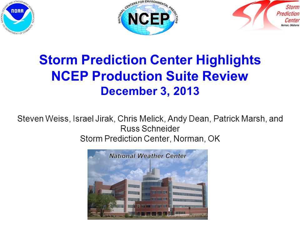 Storm Prediction Center Highlights NCEP Production Suite Review December 3, 2013 Steven Weiss, Israel Jirak, Chris Melick, Andy Dean, Patrick Marsh, and Russ Schneider Storm Prediction Center, Norman, OK National Weather Center