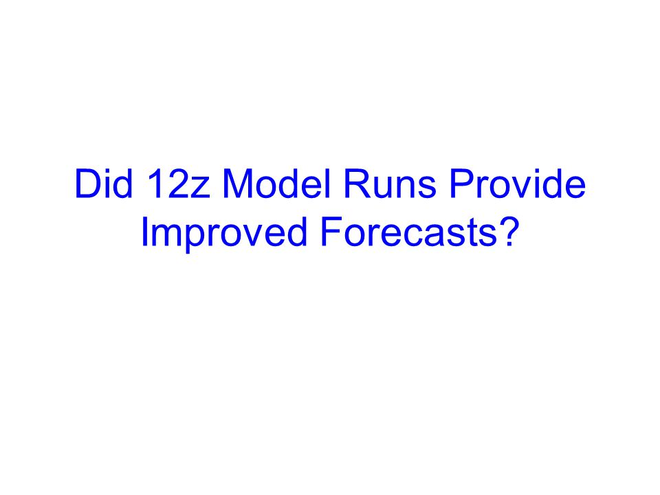 Did 12z Model Runs Provide Improved Forecasts?