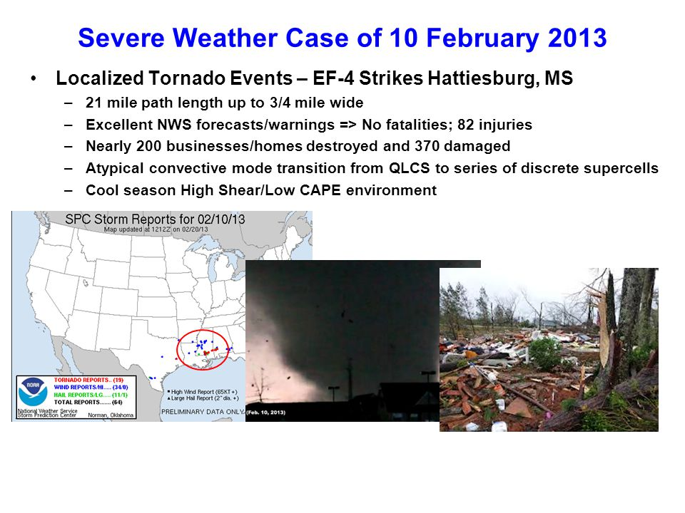 Severe Weather Case of 10 February 2013 Localized Tornado Events – EF-4 Strikes Hattiesburg, MS –21 mile path length up to 3/4 mile wide –Excellent NWS forecasts/warnings => No fatalities; 82 injuries –Nearly 200 businesses/homes destroyed and 370 damaged –Atypical convective mode transition from QLCS to series of discrete supercells –Cool season High Shear/Low CAPE environment
