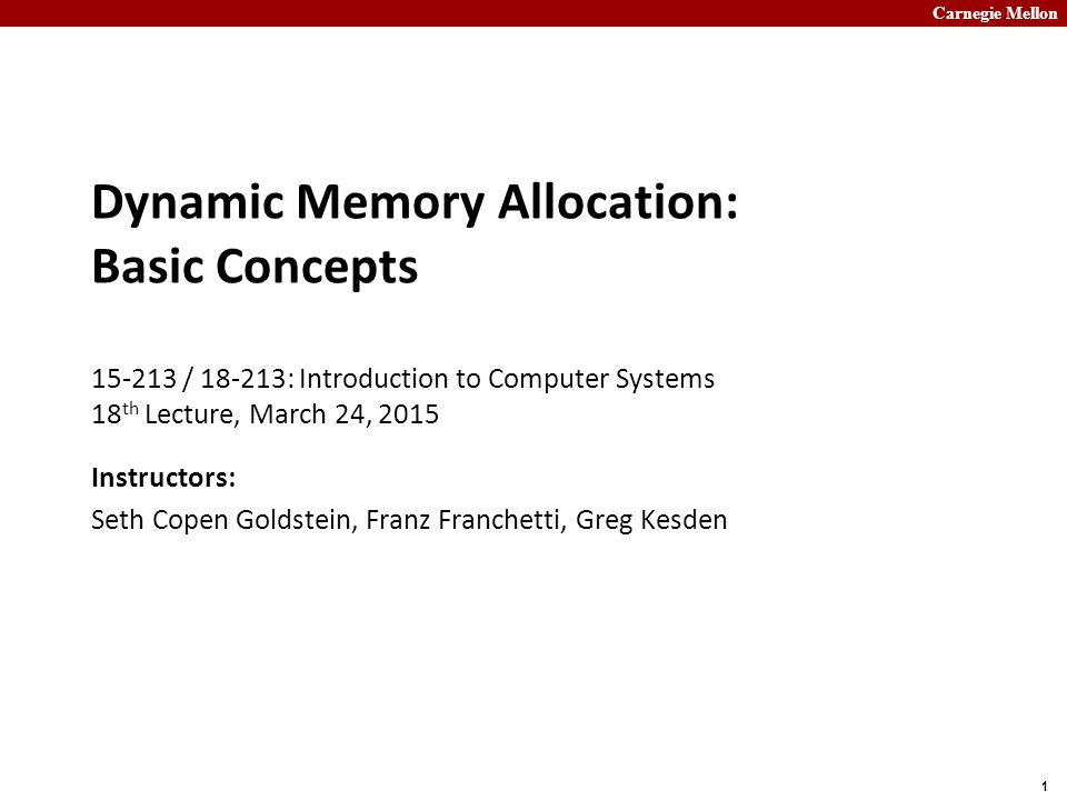 Carnegie Mellon 1 Dynamic Memory Allocation: Basic Concepts 15-213 / 18-213: Introduction to Computer Systems 18 th Lecture, March 24, 2015 Instructors: Seth Copen Goldstein, Franz Franchetti, Greg Kesden