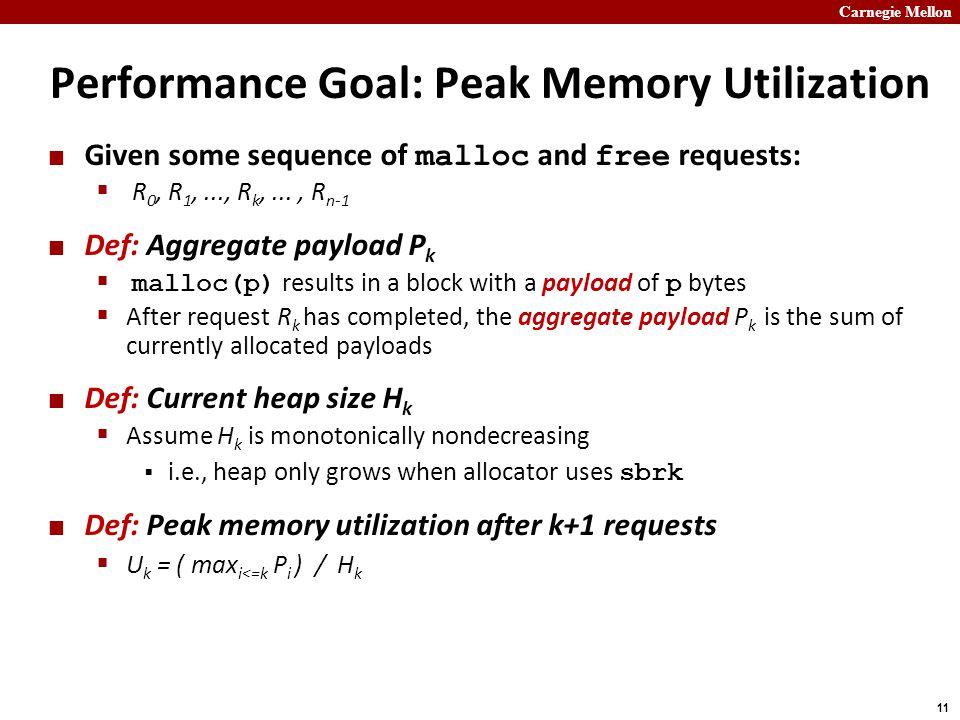 Carnegie Mellon 11 Performance Goal: Peak Memory Utilization Given some sequence of malloc and free requests:  R 0, R 1,..., R k,..., R n-1 Def: Aggregate payload P k  malloc(p) results in a block with a payload of p bytes  After request R k has completed, the aggregate payload P k is the sum of currently allocated payloads Def: Current heap size H k  Assume H k is monotonically nondecreasing  i.e., heap only grows when allocator uses sbrk Def: Peak memory utilization after k+1 requests  U k = ( max i<=k P i ) / H k