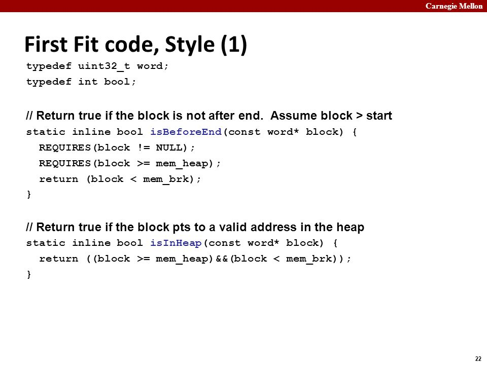 Carnegie Mellon 22 First Fit code, Style (1) typedef uint32_t word; typedef int bool; // Return true if the block is not after end.