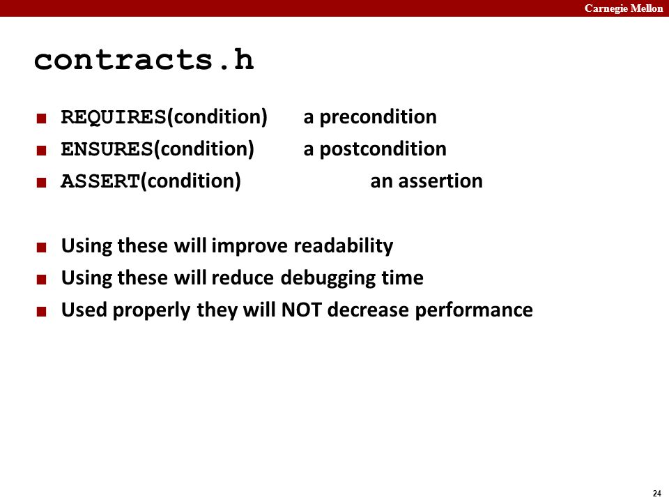 Carnegie Mellon 24 contracts.h REQUIRES (condition)a precondition ENSURES (condition)a postcondition ASSERT (condition)an assertion Using these will improve readability Using these will reduce debugging time Used properly they will NOT decrease performance