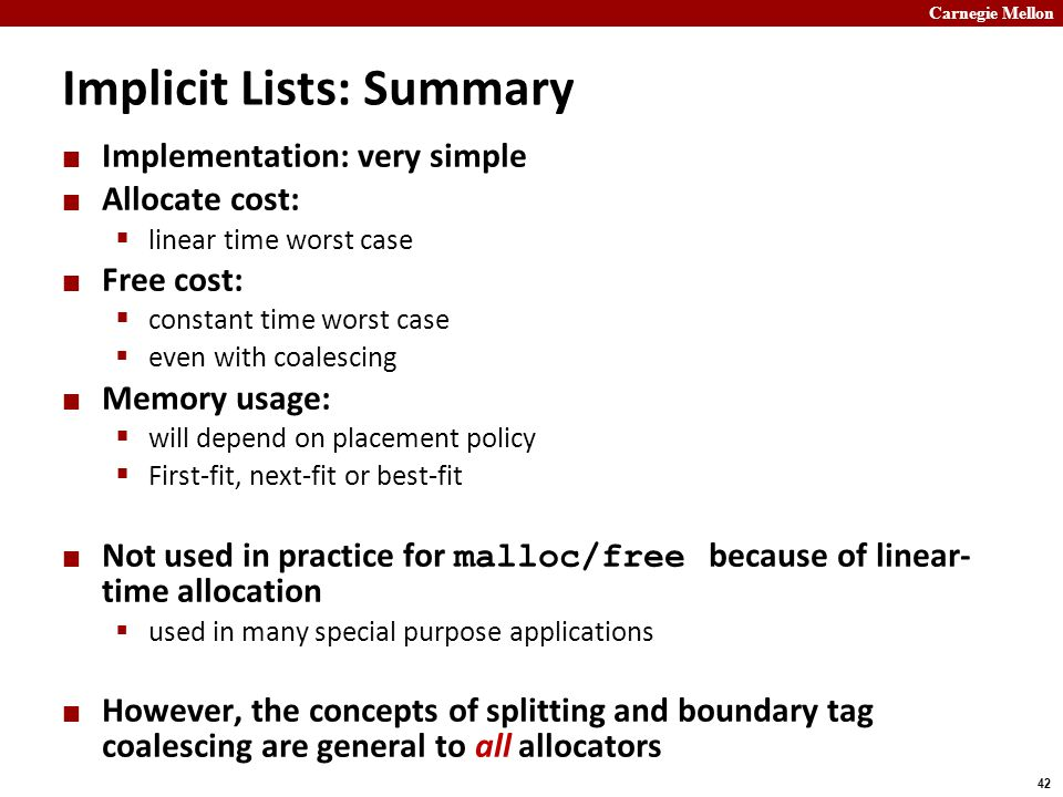 Carnegie Mellon 42 Implicit Lists: Summary Implementation: very simple Allocate cost:  linear time worst case Free cost:  constant time worst case  even with coalescing Memory usage:  will depend on placement policy  First-fit, next-fit or best-fit Not used in practice for malloc/free because of linear- time allocation  used in many special purpose applications However, the concepts of splitting and boundary tag coalescing are general to all allocators