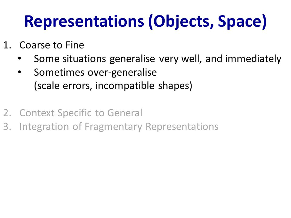 Representations (Objects, Space) 1.Coarse to Fine Some situations generalise very well, and immediately Sometimes over-generalise (scale errors, incompatible shapes) 2.Context Specific to General 3.Integration of Fragmentary Representations