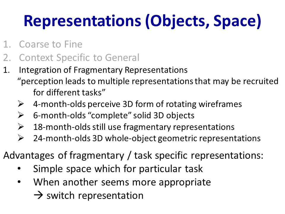 Representations (Objects, Space) 1.Coarse to Fine 2.Context Specific to General 1.Integration of Fragmentary Representations perception leads to multiple representations that may be recruited for different tasks  4-month-olds perceive 3D form of rotating wireframes  6-month-olds complete solid 3D objects  18-month-olds still use fragmentary representations  24-month-olds 3D whole-object geometric representations Advantages of fragmentary / task specific representations: Simple space which for particular task When another seems more appropriate  switch representation