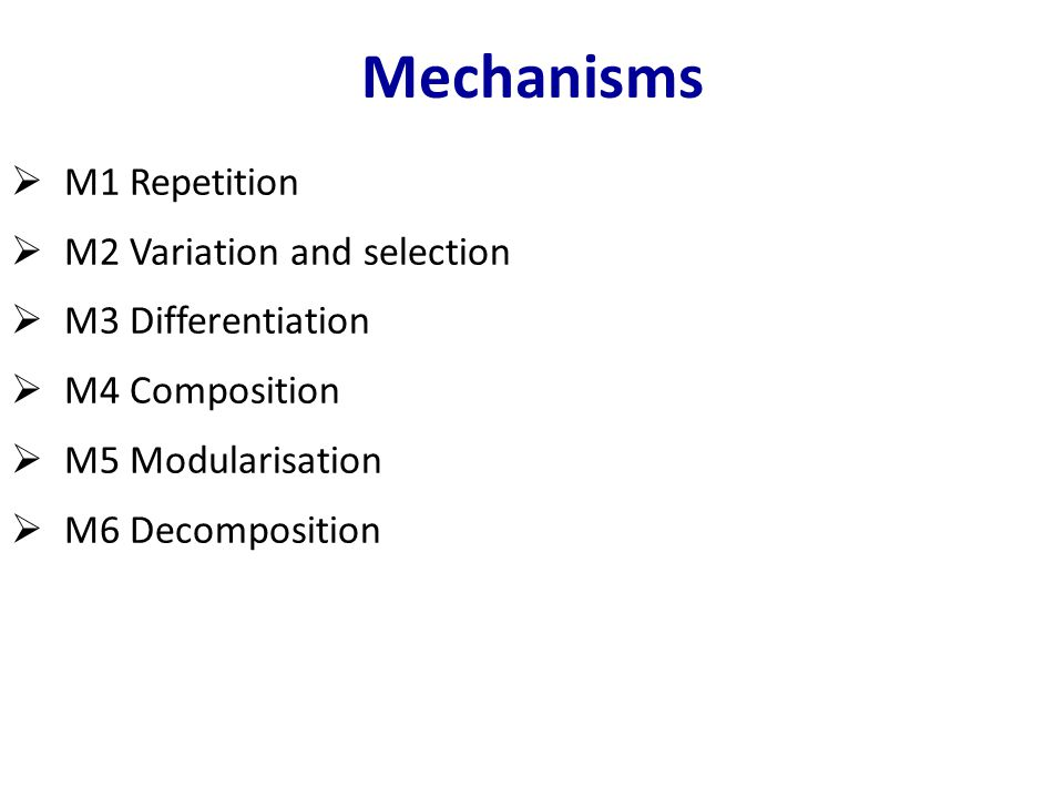 Mechanisms  M1 Repetition  M2 Variation and selection  M3 Differentiation  M4 Composition  M5 Modularisation  M6 Decomposition