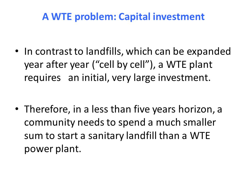 A WTE problem: Capital investment In contrast to landfills, which can be expanded year after year ( cell by cell ), a WTE plant requires an initial, very large investment.