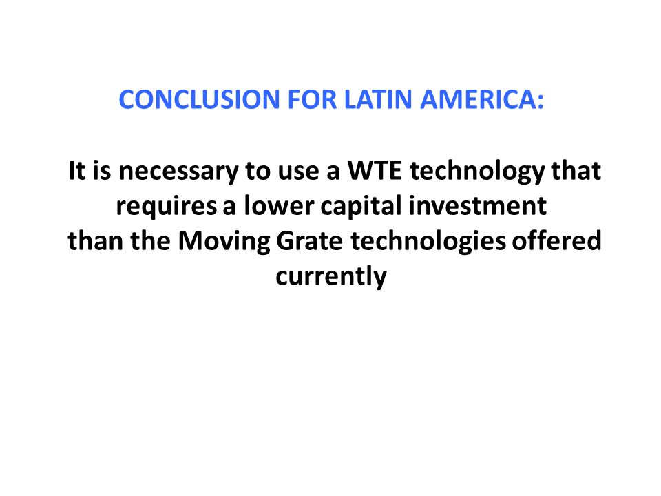 CONCLUSION FOR LATIN AMERICA: It is necessary to use a WTE technology that requires a lower capital investment than the Moving Grate technologies offered currently