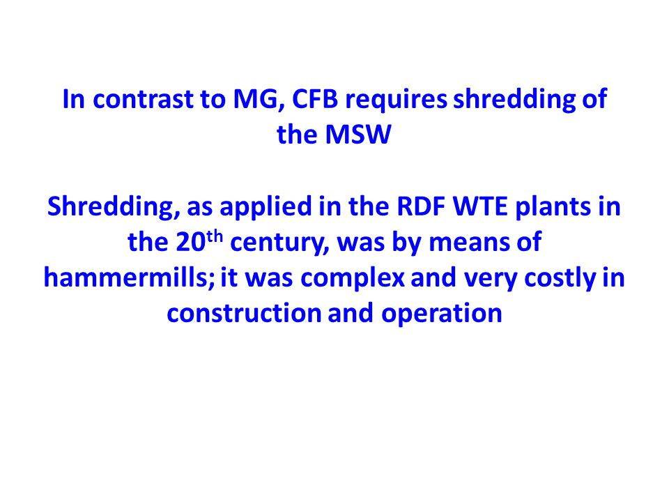 In contrast to MG, CFB requires shredding of the MSW Shredding, as applied in the RDF WTE plants in the 20 th century, was by means of hammermills; it was complex and very costly in construction and operation