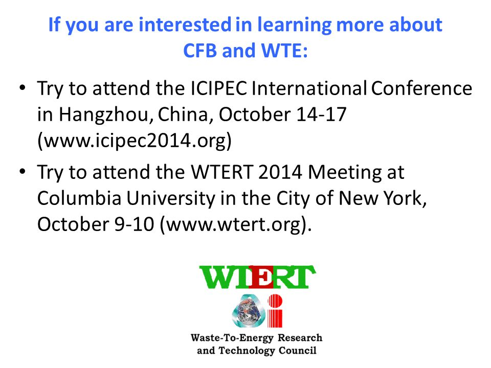 If you are interested in learning more about CFB and WTE: Try to attend the ICIPEC International Conference in Hangzhou, China, October 14-17 (www.icipec2014.org) Try to attend the WTERT 2014 Meeting at Columbia University in the City of New York, October 9-10 (www.wtert.org).