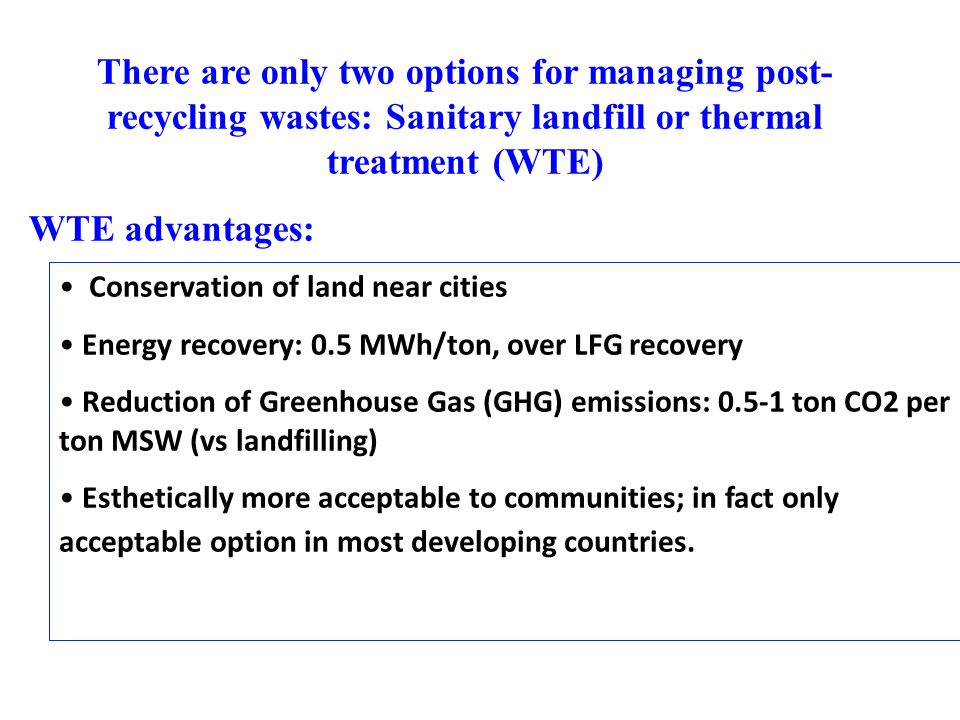 Conservation of land near cities Energy recovery: 0.5 MWh/ton, over LFG recovery Reduction of Greenhouse Gas (GHG) emissions: 0.5-1 ton CO2 per ton MSW (vs landfilling) Esthetically more acceptable to communities; in fact only acceptable option in most developing countries.