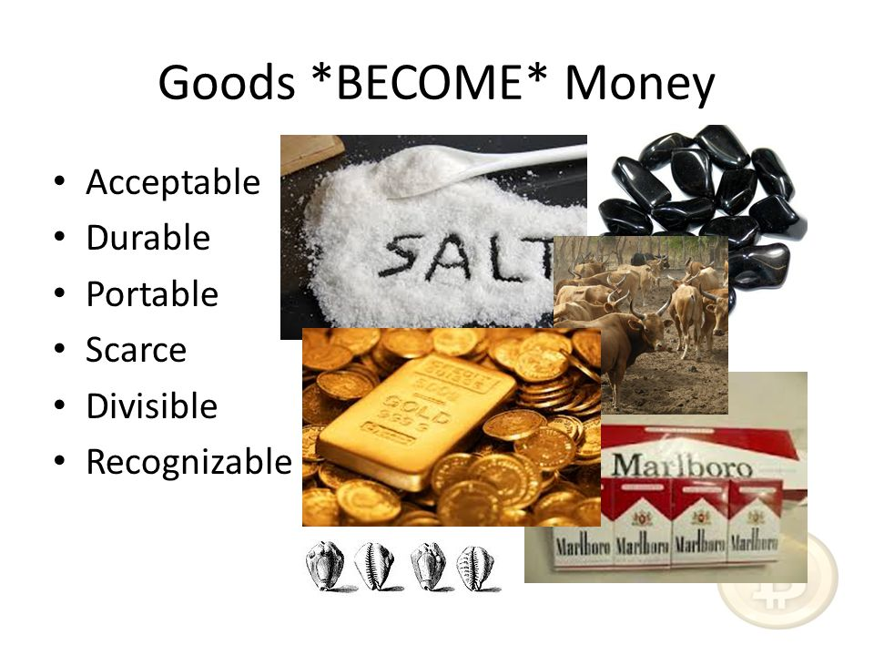Goods *BECOME* Money Acceptable Durable Portable Scarce Divisible Recognizable