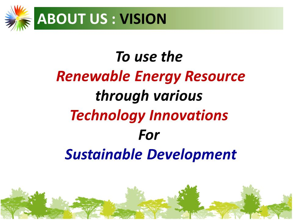 ABOUT US : VISION To use the Renewable Energy Resource through various Technology Innovations For Sustainable Development