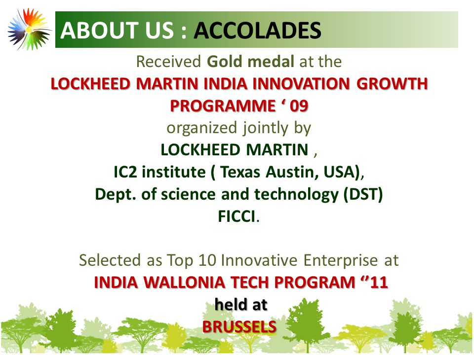 ABOUT US : ACCOLADES Received Gold medal at the LOCKHEED MARTIN INDIA INNOVATION GROWTH PROGRAMME ' 09 organized jointly by LOCKHEED MARTIN, IC2 institute ( Texas Austin, USA), Dept.