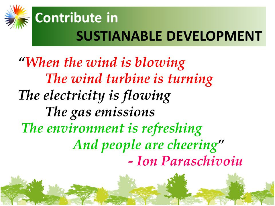 When the wind is blowing The wind turbine is turning The electricity is flowing The gas emissions are ceasing The environment is refreshing And people are cheering - Ion Paraschivoiu Contribute in SUSTIANABLE DEVELOPMENT