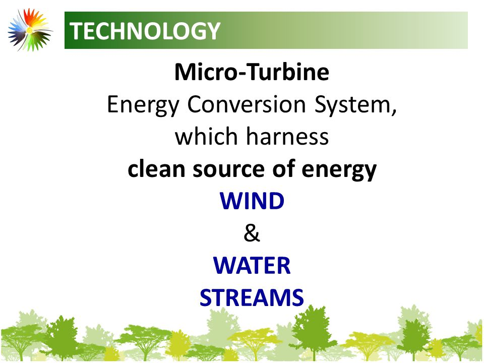 TECHNOLOGY Micro-Turbine Energy Conversion System, which harness clean source of energy WIND & WATER STREAMS