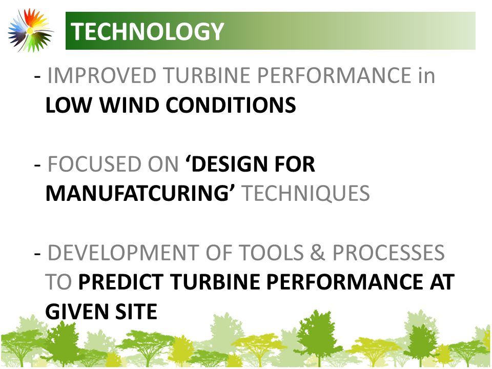 TECHNOLOGY - IMPROVED TURBINE PERFORMANCE in LOW WIND CONDITIONS - FOCUSED ON 'DESIGN FOR MANUFATCURING' TECHNIQUES - DEVELOPMENT OF TOOLS & PROCESSES TO PREDICT TURBINE PERFORMANCE AT GIVEN SITE