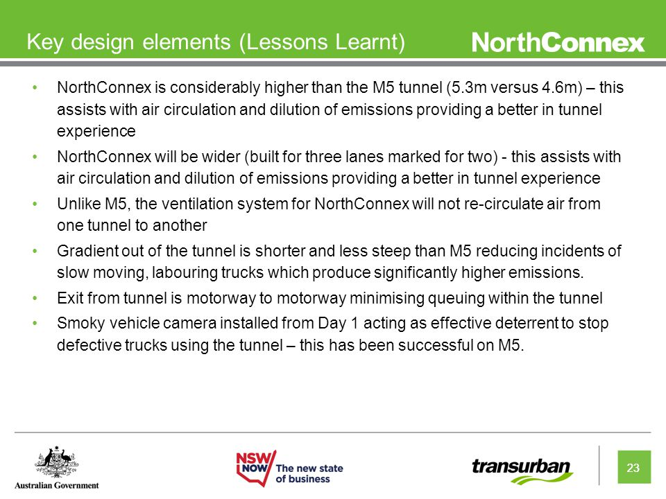 23 Key design elements (Lessons Learnt) NorthConnex is considerably higher than the M5 tunnel (5.3m versus 4.6m) – this assists with air circulation and dilution of emissions providing a better in tunnel experience NorthConnex will be wider (built for three lanes marked for two) - this assists with air circulation and dilution of emissions providing a better in tunnel experience Unlike M5, the ventilation system for NorthConnex will not re-circulate air from one tunnel to another Gradient out of the tunnel is shorter and less steep than M5 reducing incidents of slow moving, labouring trucks which produce significantly higher emissions.