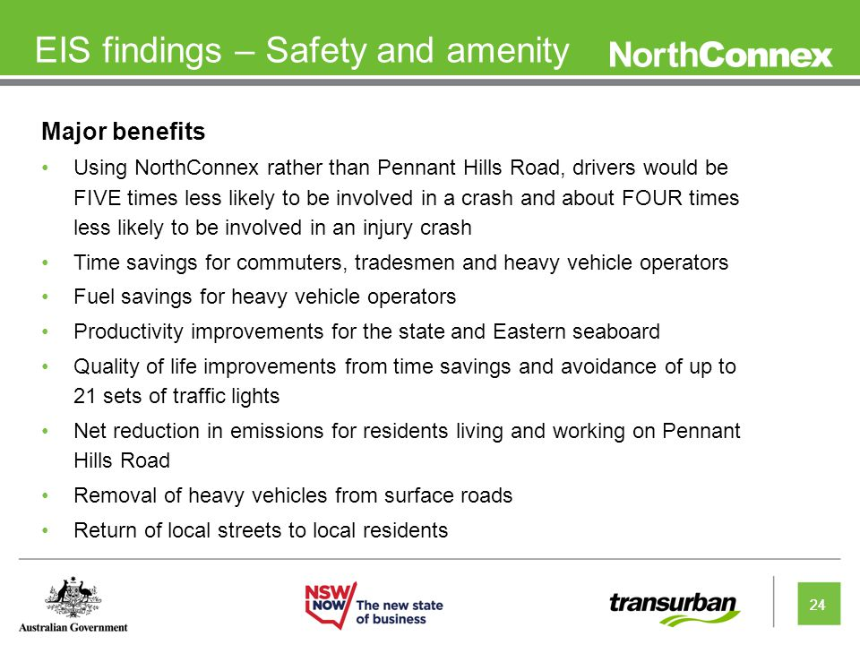 24 EIS findings – Safety and amenity Major benefits Using NorthConnex rather than Pennant Hills Road, drivers would be FIVE times less likely to be involved in a crash and about FOUR times less likely to be involved in an injury crash Time savings for commuters, tradesmen and heavy vehicle operators Fuel savings for heavy vehicle operators Productivity improvements for the state and Eastern seaboard Quality of life improvements from time savings and avoidance of up to 21 sets of traffic lights Net reduction in emissions for residents living and working on Pennant Hills Road Removal of heavy vehicles from surface roads Return of local streets to local residents 24