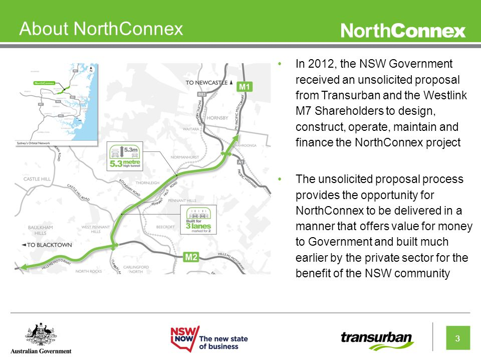 3 About NorthConnex In 2012, the NSW Government received an unsolicited proposal from Transurban and the Westlink M7 Shareholders to design, construct, operate, maintain and finance the NorthConnex project The unsolicited proposal process provides the opportunity for NorthConnex to be delivered in a manner that offers value for money to Government and built much earlier by the private sector for the benefit of the NSW community 3