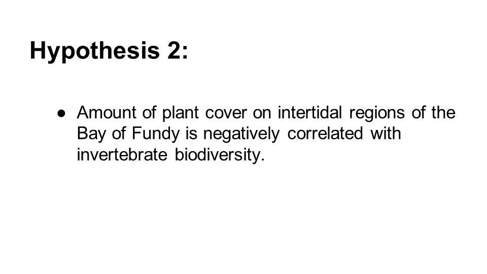 Hypothesis 2: ●Amount of plant cover on intertidal regions of the Bay of Fundy is negatively correlated with invertebrate biodiversity.