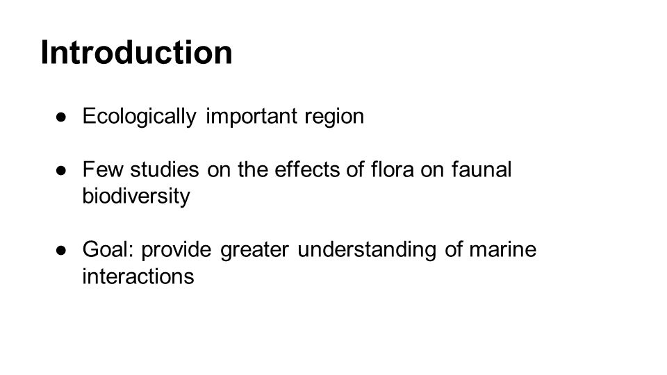 Introduction ●Ecologically important region ●Few studies on the effects of flora on faunal biodiversity ●Goal: provide greater understanding of marine