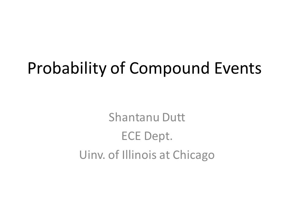 Probability of Compound Events Shantanu Dutt ECE Dept. Uinv. of Illinois at Chicago