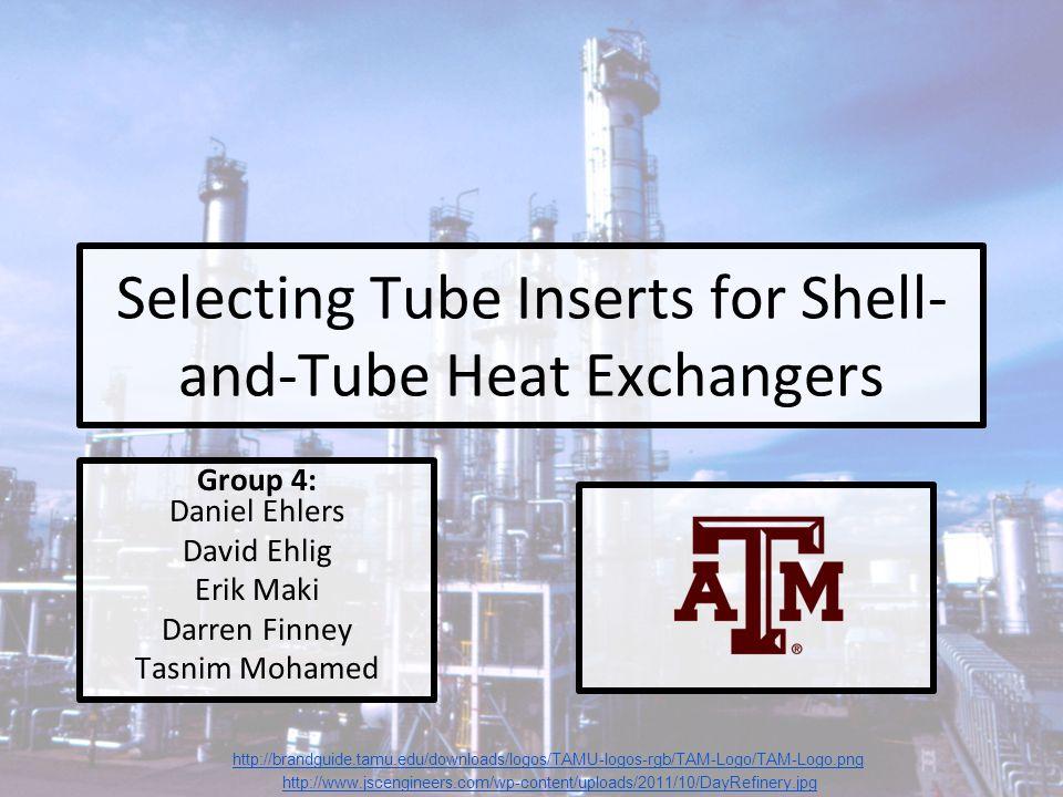 Selecting Tube Inserts for Shell- and-Tube Heat Exchangers Group 4: Daniel Ehlers David Ehlig Erik Maki Darren Finney Tasnim Mohamed http://www.jsceng