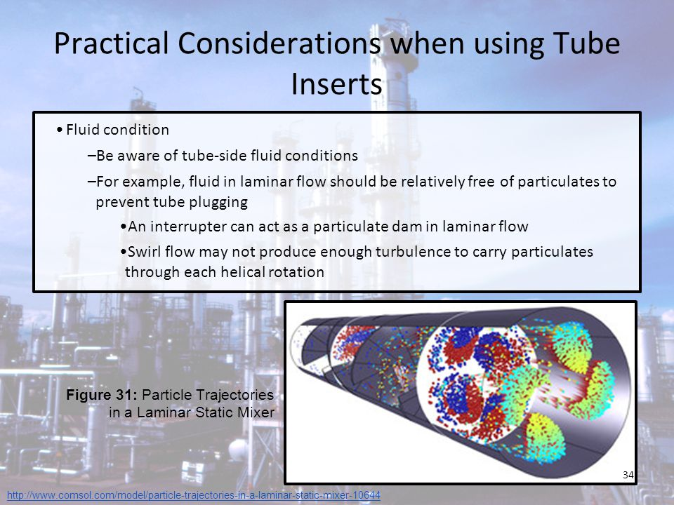 Practical Considerations when using Tube Inserts Fluid condition –Be aware of tube-side fluid conditions –For example, fluid in laminar flow should be