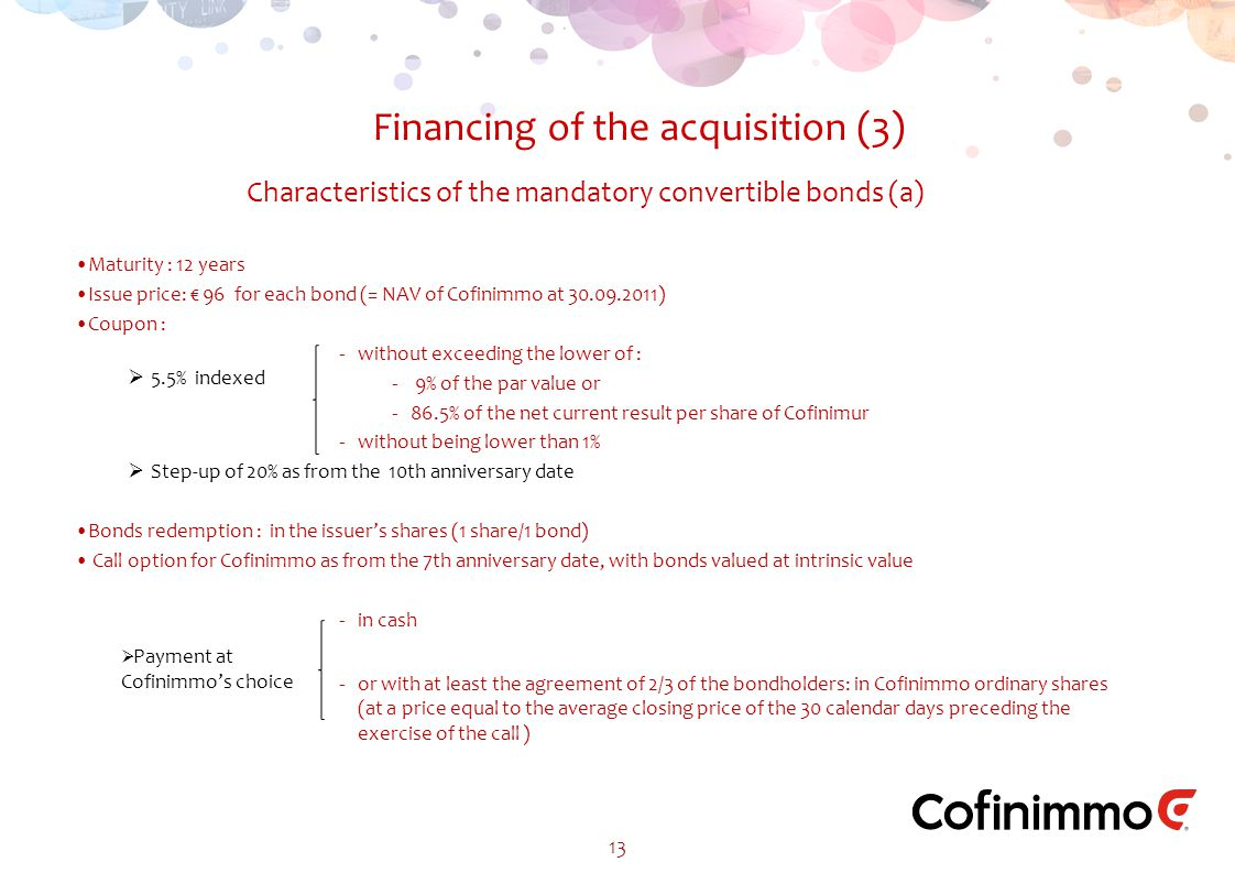 Characteristics of the mandatory convertible bonds (a) Financing of the acquisition (3) 13 Maturity : 12 years Issue price: € 96 for each bond (= NAV of Cofinimmo at 30.09.2011) Coupon : ‐without exceeding the lower of : ‐ 9% of the par value or ‐86.5% of the net current result per share of Cofinimur ‐without being lower than 1%  Step-up of 20% as from the 10th anniversary date Bonds redemption : in the issuer's shares (1 share/1 bond) Call option for Cofinimmo as from the 7th anniversary date, with bonds valued at intrinsic value ‐in cash ‐or with at least the agreement of 2/3 of the bondholders: in Cofinimmo ordinary shares (at a price equal to the average closing price of the 30 calendar days preceding the exercise of the call )  Payment at Cofinimmo's choice  5.5% indexed