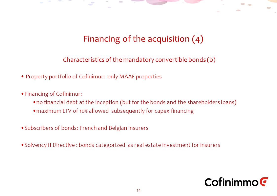 Financing of the acquisition (4) 14 Property portfolio of Cofinimur: only MAAF properties Financing of Cofinimur: no financial debt at the inception (but for the bonds and the shareholders loans) maximum LTV of 10% allowed subsequently for capex financing Subscribers of bonds: French and Belgian insurers Solvency II Directive : bonds categorized as real estate investment for insurers Characteristics of the mandatory convertible bonds (b)
