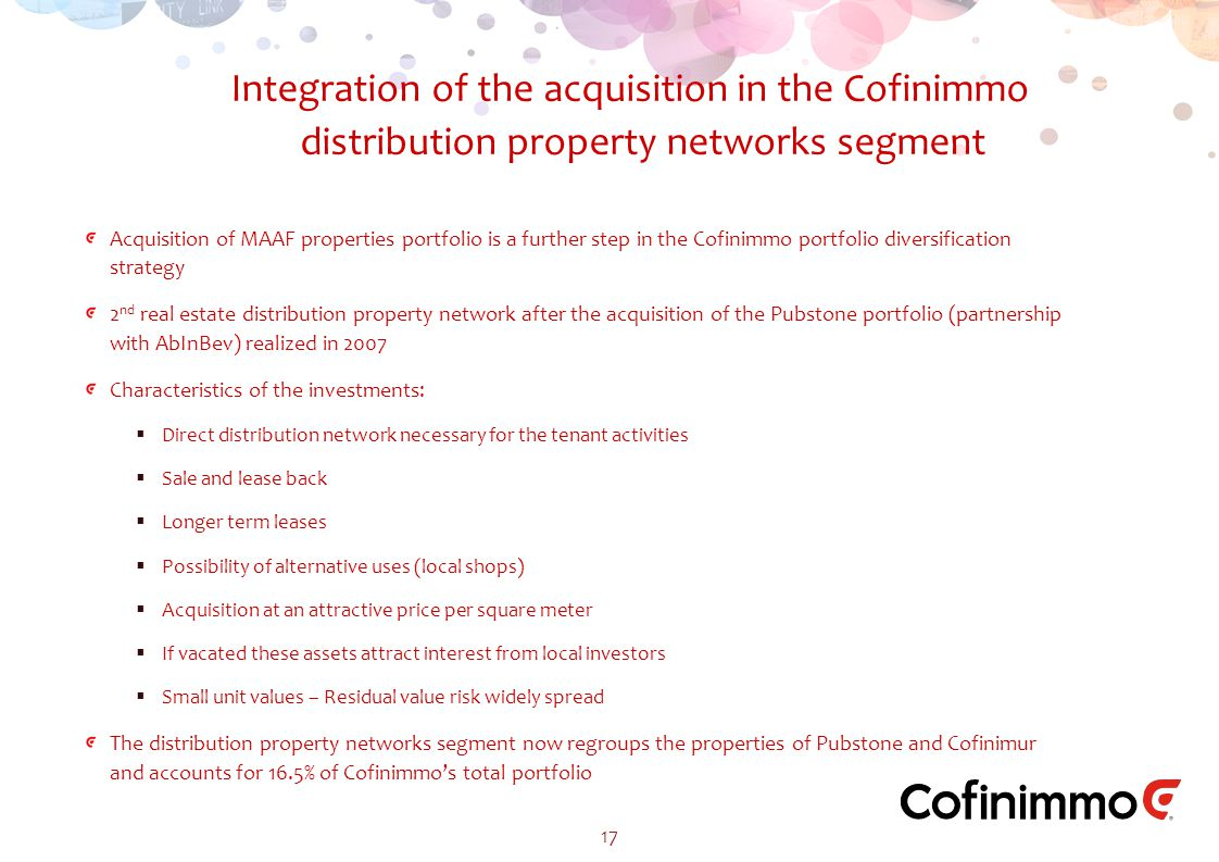 Acquisition of MAAF properties portfolio is a further step in the Cofinimmo portfolio diversification strategy 2 nd real estate distribution property network after the acquisition of the Pubstone portfolio (partnership with AbInBev) realized in 2007 Characteristics of the investments:  Direct distribution network necessary for the tenant activities  Sale and lease back  Longer term leases  Possibility of alternative uses (local shops)  Acquisition at an attractive price per square meter  If vacated these assets attract interest from local investors  Small unit values – Residual value risk widely spread The distribution property networks segment now regroups the properties of Pubstone and Cofinimur and accounts for 16.5% of Cofinimmo's total portfolio Integration of the acquisition in the Cofinimmo distribution property networks segment 17