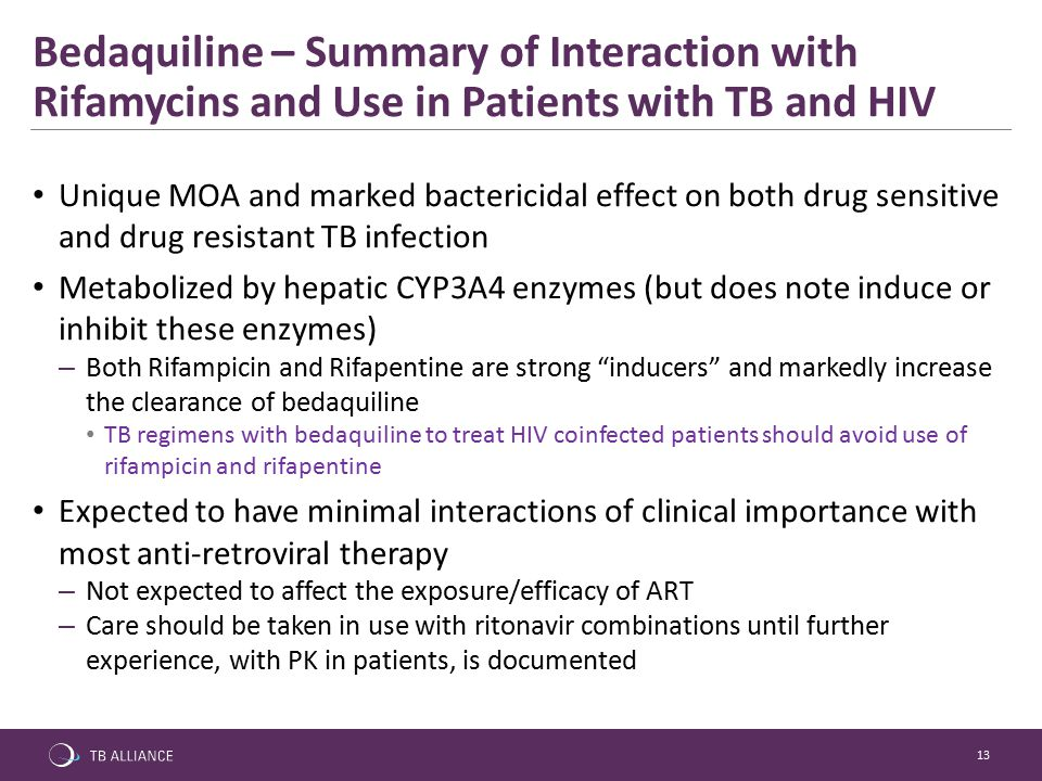 13 Unique MOA and marked bactericidal effect on both drug sensitive and drug resistant TB infection Metabolized by hepatic CYP3A4 enzymes (but does note induce or inhibit these enzymes) – Both Rifampicin and Rifapentine are strong inducers and markedly increase the clearance of bedaquiline TB regimens with bedaquiline to treat HIV coinfected patients should avoid use of rifampicin and rifapentine Expected to have minimal interactions of clinical importance with most anti-retroviral therapy – Not expected to affect the exposure/efficacy of ART – Care should be taken in use with ritonavir combinations until further experience, with PK in patients, is documented Bedaquiline – Summary of Interaction with Rifamycins and Use in Patients with TB and HIV
