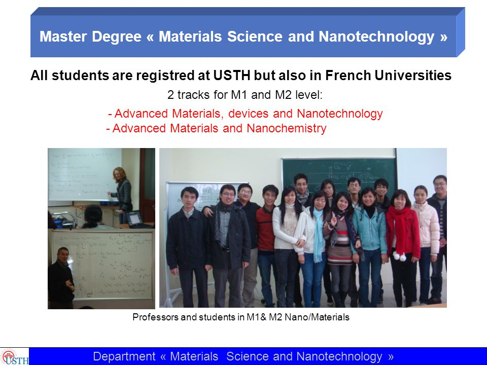 Train very good researchers and engineers in the field of nanoscience and nanotechnology Introduce the Nanotechnology in Vietnamese Compagnies Participate to the highest level of International Research in the field Excellence of theoretical courses Large number of practical training (more than 30h at M1 level: the students really use very high technological level tools like Near Field Microscopy, spectroscopy, nanoparticles synthesis..., 3 months of lab work in M1, 1 week totally in clean room environment at M2 level) Internship at the end of the M2 : in an academic lab in the field (all M2 students are in labs in France this year) or in compagnies Department « Materials Science and Nanotechnology » Master Degree « Materials Science and Nanotechnology »