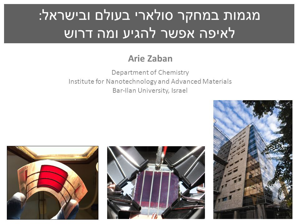 Arie Zaban Department of Chemistry Institute for Nanotechnology and Advanced Materials Bar-Ilan University, Israel מגמות במחקר סולארי בעולם ובישראל : לאיפה אפשר להגיע ומה דרוש