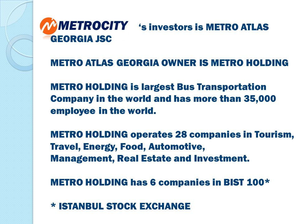 's investors is METRO ATLAS GEORGIA JSC METRO ATLAS GEORGIA OWNER IS METRO HOLDING METRO HOLDING is largest Bus Transportation Company in the world and has more than 35,000 employee in the world.