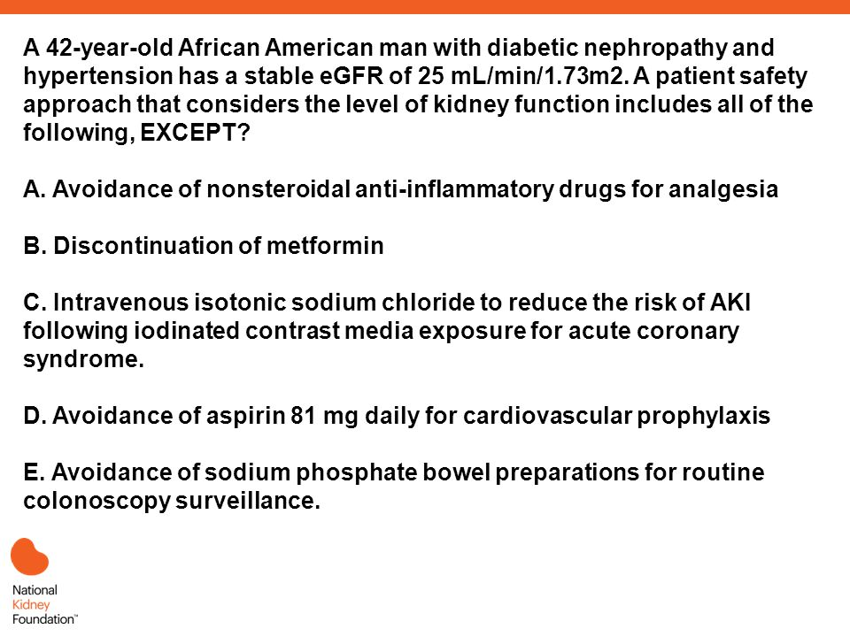 A 42-year-old African American man with diabetic nephropathy and hypertension has a stable eGFR of 25 mL/min/1.73m2.